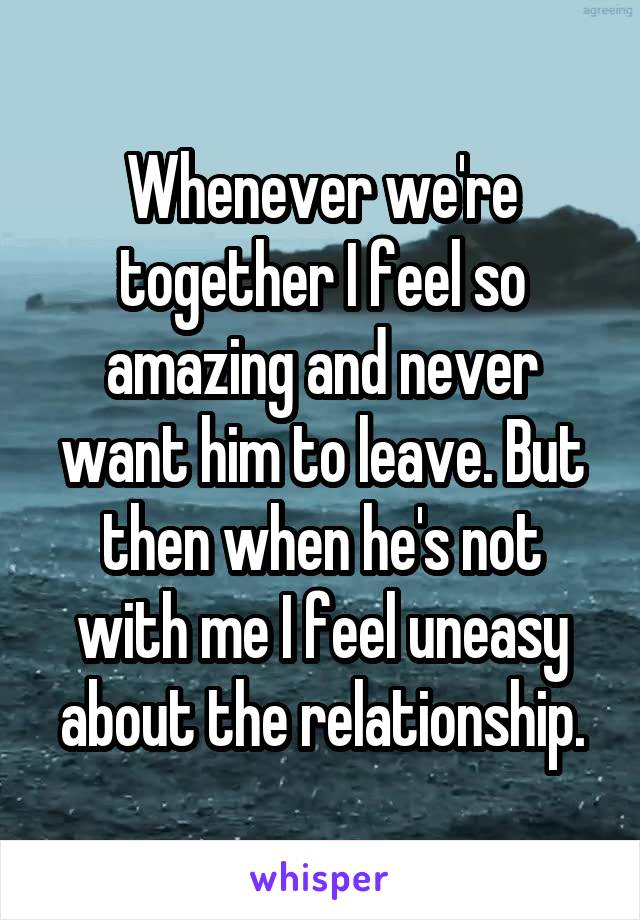 Whenever we're together I feel so amazing and never want him to leave. But then when he's not with me I feel uneasy about the relationship.