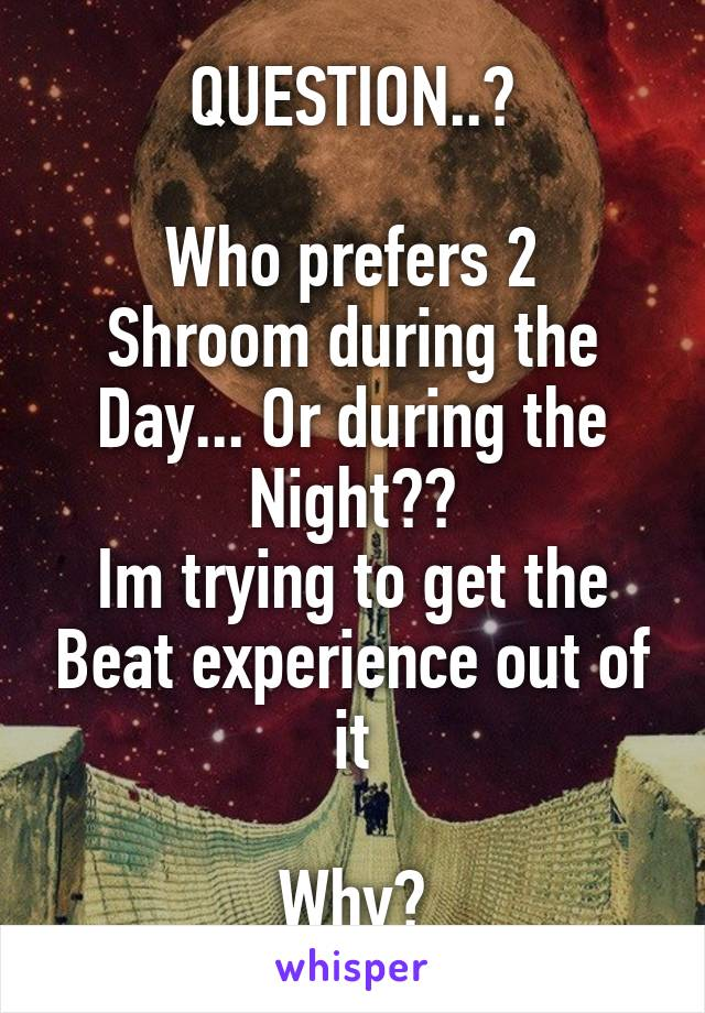 QUESTION..?  Who prefers 2 Shroom during the Day... Or during the Night?? Im trying to get the Beat experience out of it  Why?