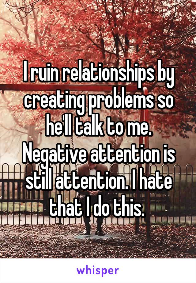 I ruin relationships by creating problems so he'll talk to me. Negative attention is still attention. I hate that I do this.