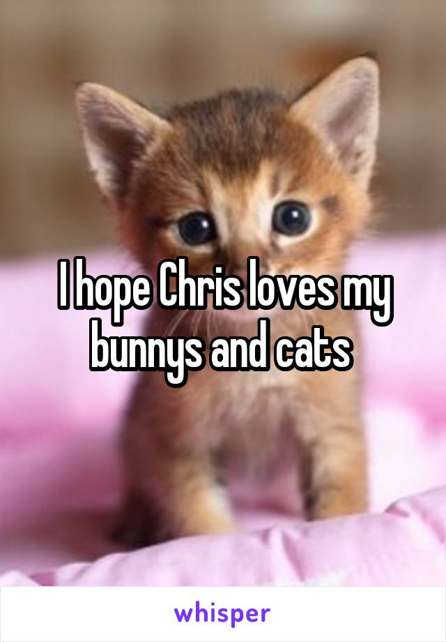 I hope Chris loves my bunnys and cats
