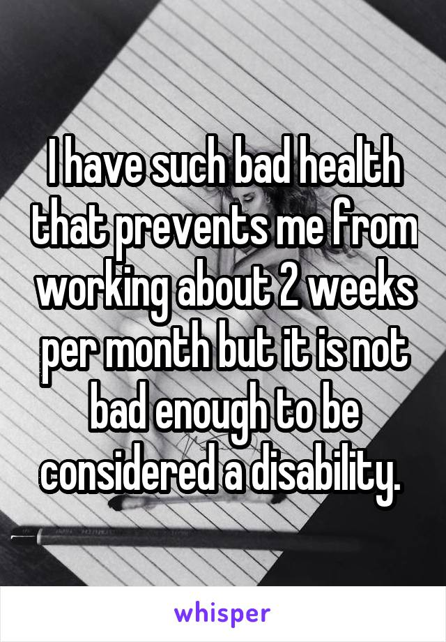 I have such bad health that prevents me from working about 2 weeks per month but it is not bad enough to be considered a disability.