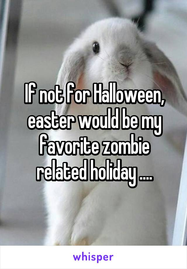 If not for Halloween, easter would be my favorite zombie related holiday ....