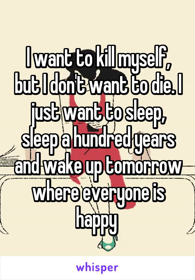 I want to kill myself, but I don't want to die. I just want to sleep, sleep a hundred years and wake up tomorrow where everyone is happy