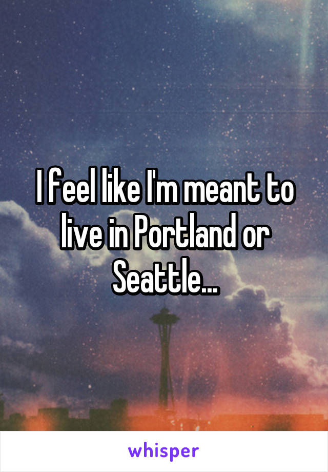 I feel like I'm meant to live in Portland or Seattle...