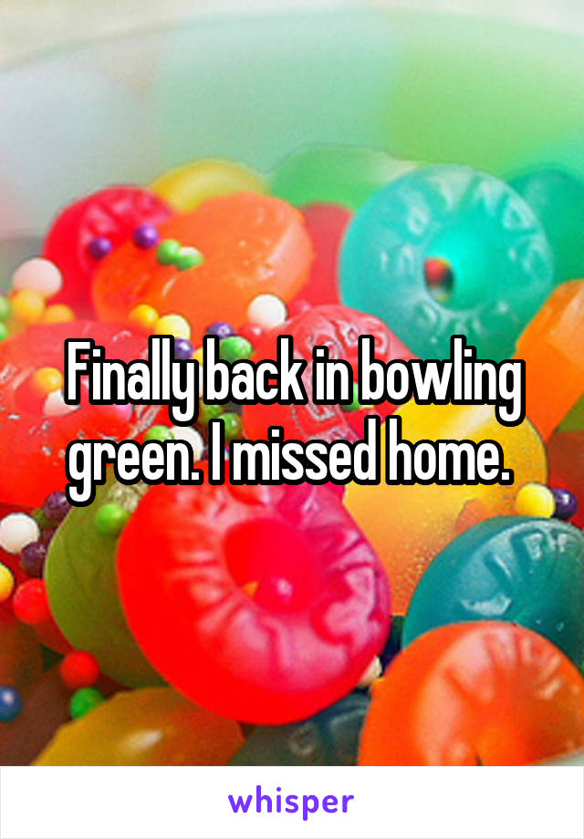 Finally back in bowling green. I missed home.