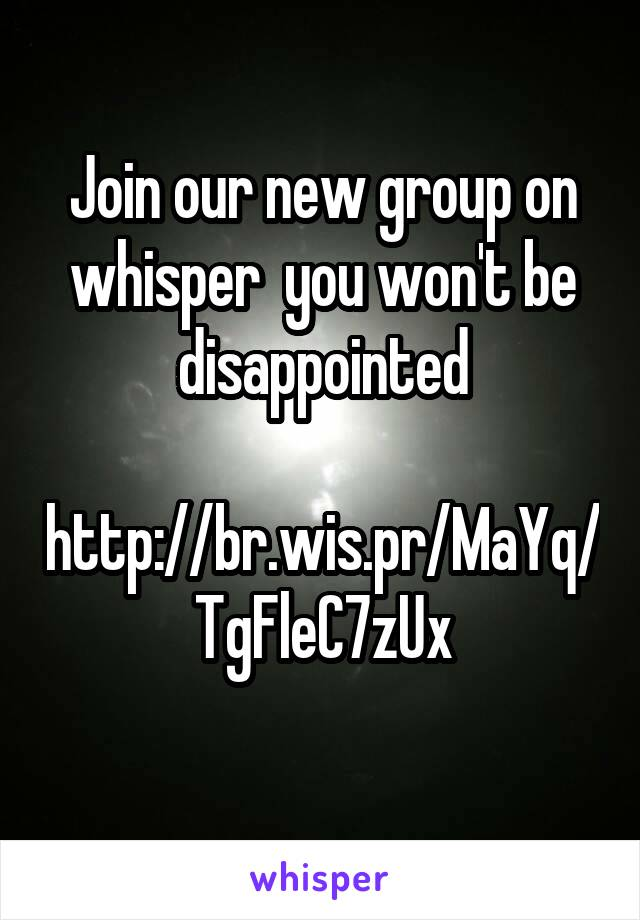 Join our new group on whisper  you won't be disappointed    http://br.wis.pr/MaYq/TgFleC7zUx