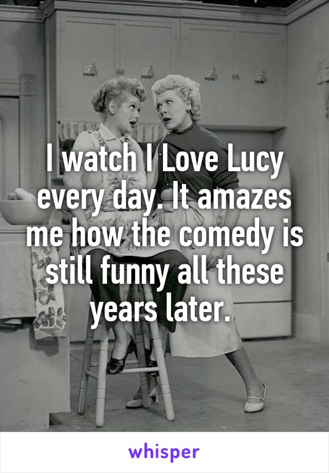 I watch I Love Lucy every day. It amazes me how the comedy is still funny all these years later.