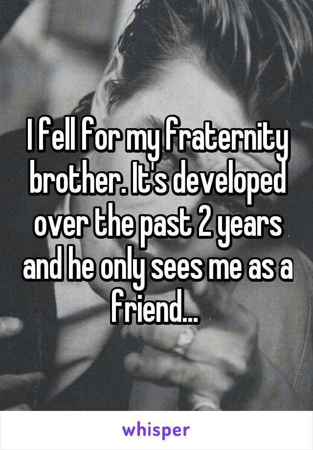 I fell for my fraternity brother. It's developed over the past 2 years and he only sees me as a friend...