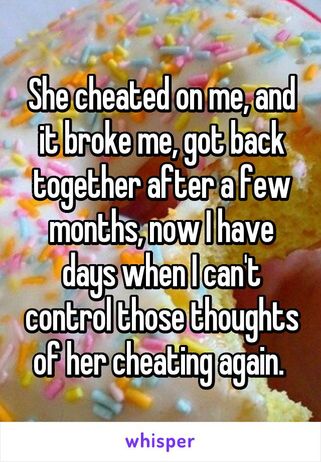 She cheated on me, and it broke me, got back together after a few months, now I have days when I can't control those thoughts of her cheating again.
