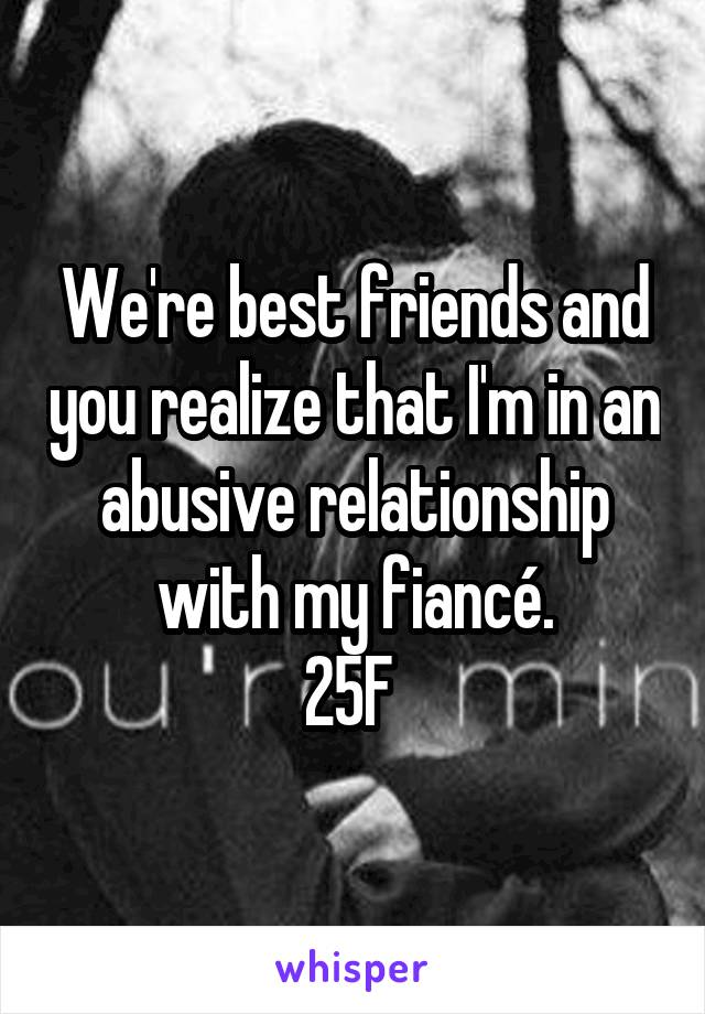 We're best friends and you realize that I'm in an abusive relationship with my fiancé. 25F