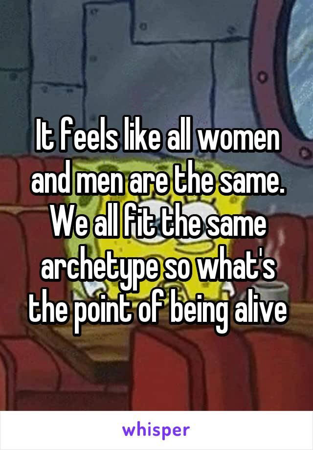 It feels like all women and men are the same. We all fit the same archetype so what's the point of being alive