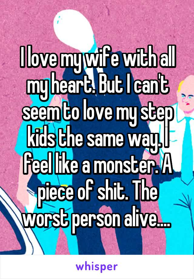I love my wife with all my heart. But I can't seem to love my step kids the same way. I feel like a monster. A piece of shit. The worst person alive....