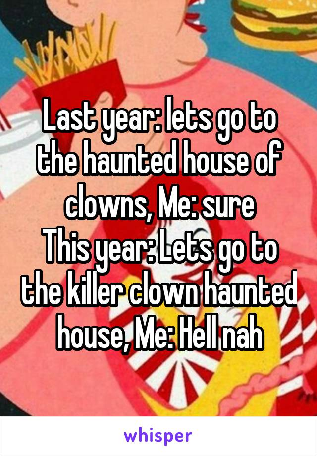 Last year: lets go to the haunted house of clowns, Me: sure This year: Lets go to the killer clown haunted house, Me: Hell nah
