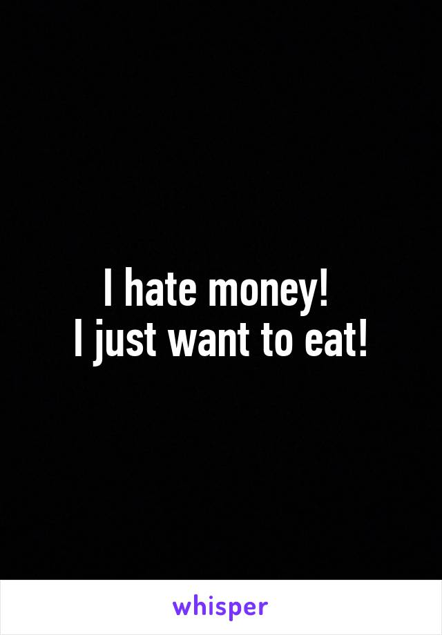 I hate money!  I just want to eat!