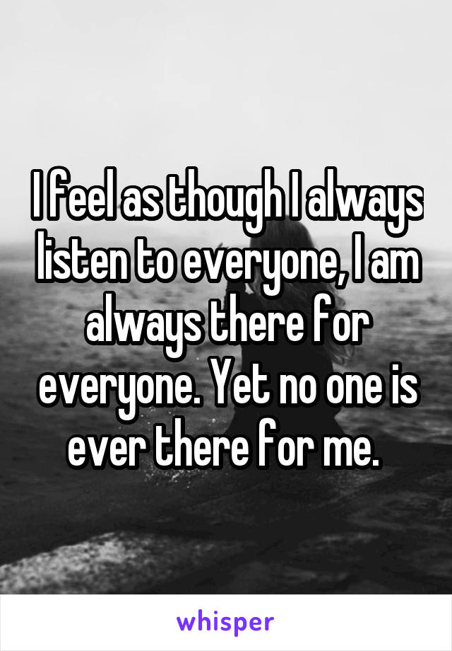 I feel as though I always listen to everyone, I am always there for everyone. Yet no one is ever there for me.