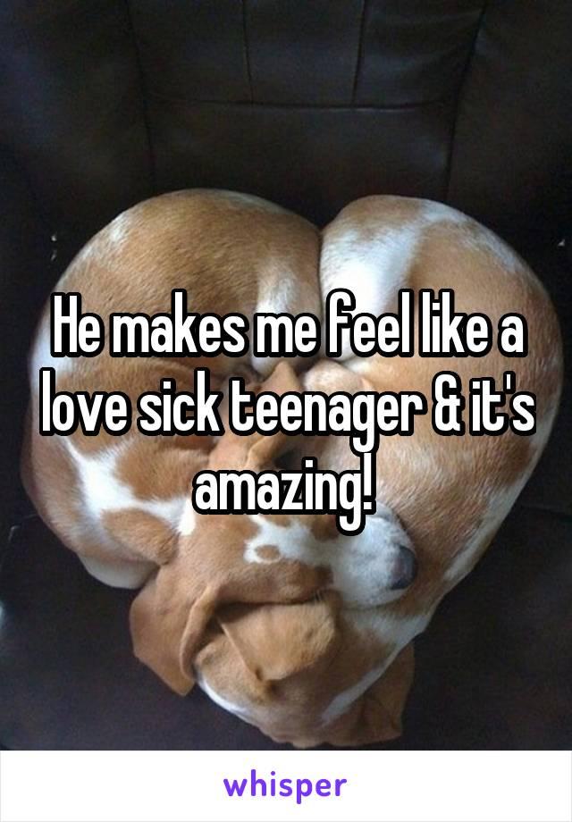 He makes me feel like a love sick teenager & it's amazing!
