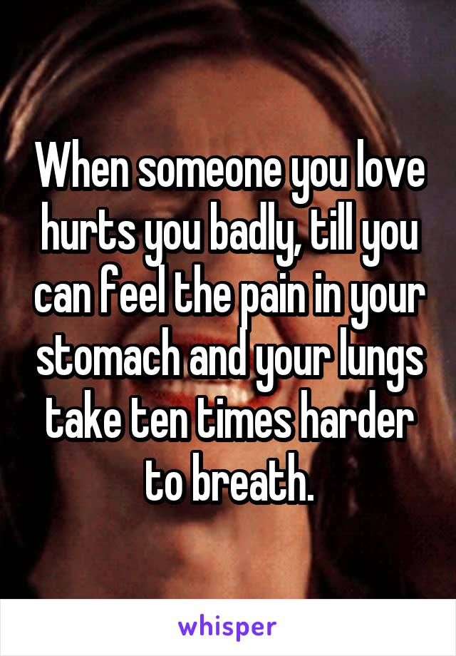 When someone you love hurts you badly, till you can feel the pain in your stomach and your lungs take ten times harder to breath.