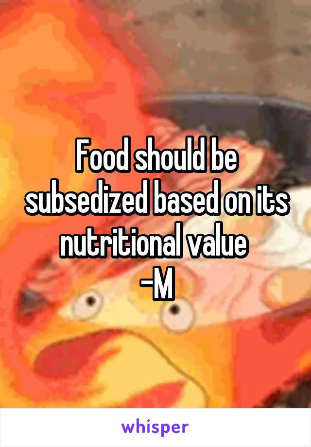 Food should be subsedized based on its nutritional value  -M