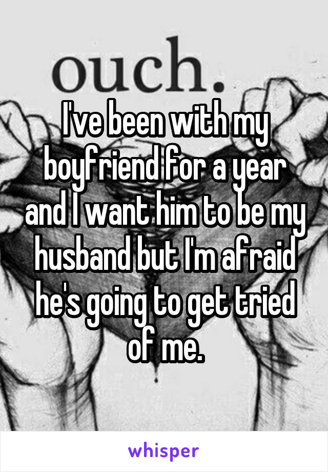 I've been with my boyfriend for a year and I want him to be my husband but I'm afraid he's going to get tried of me.