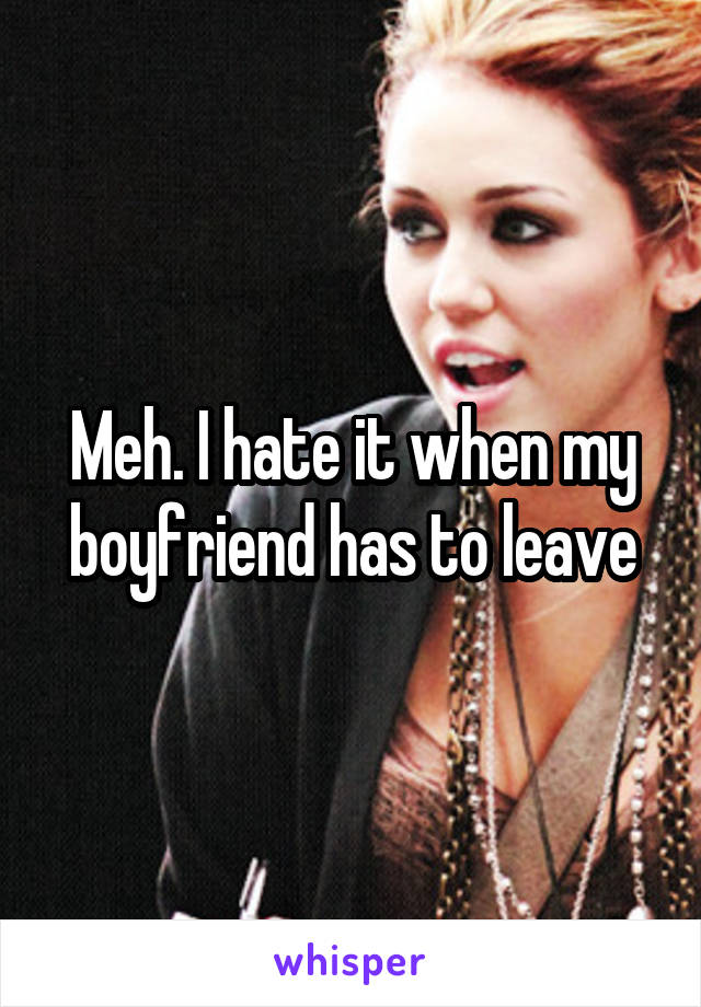 Meh. I hate it when my boyfriend has to leave