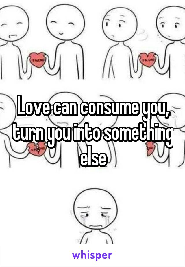 Love can consume you, turn you into something else