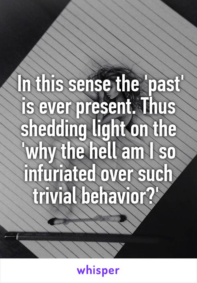 In this sense the 'past' is ever present. Thus shedding light on the 'why the hell am I so infuriated over such trivial behavior?'