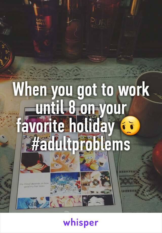 When you got to work until 8 on your favorite holiday 😔  #adultproblems