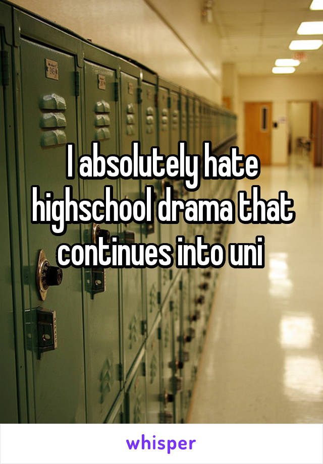 I absolutely hate highschool drama that continues into uni