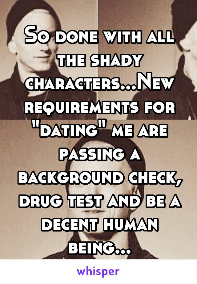 "So done with all the shady characters...New requirements for ""dating"" me are passing a background check, drug test and be a decent human being..."