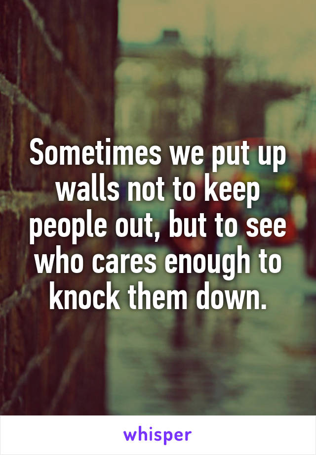 Sometimes we put up walls not to keep people out, but to see who cares enough to knock them down.