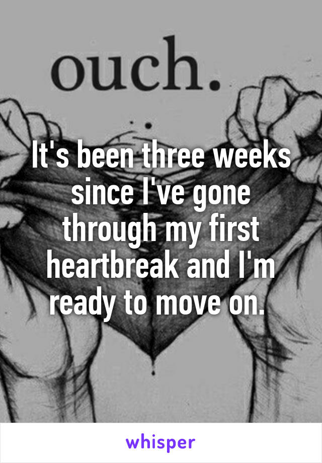 It's been three weeks since I've gone through my first heartbreak and I'm ready to move on.