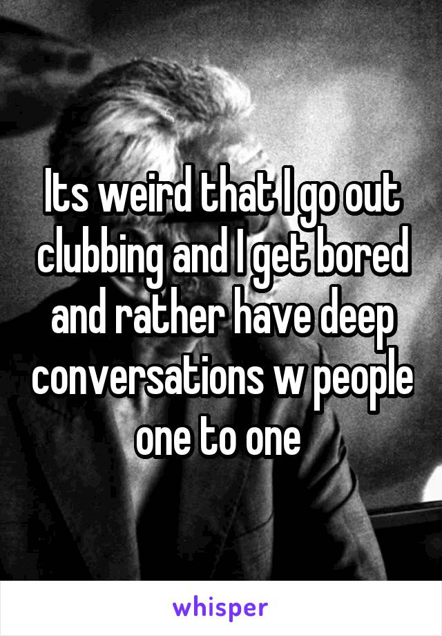 Its weird that I go out clubbing and I get bored and rather have deep conversations w people one to one