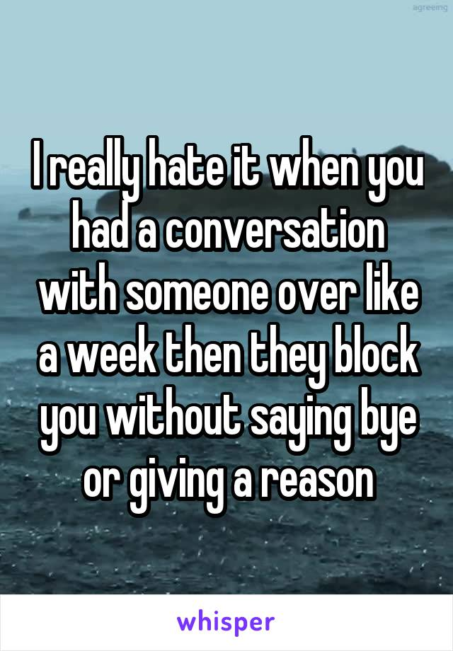 I really hate it when you had a conversation with someone over like a week then they block you without saying bye or giving a reason