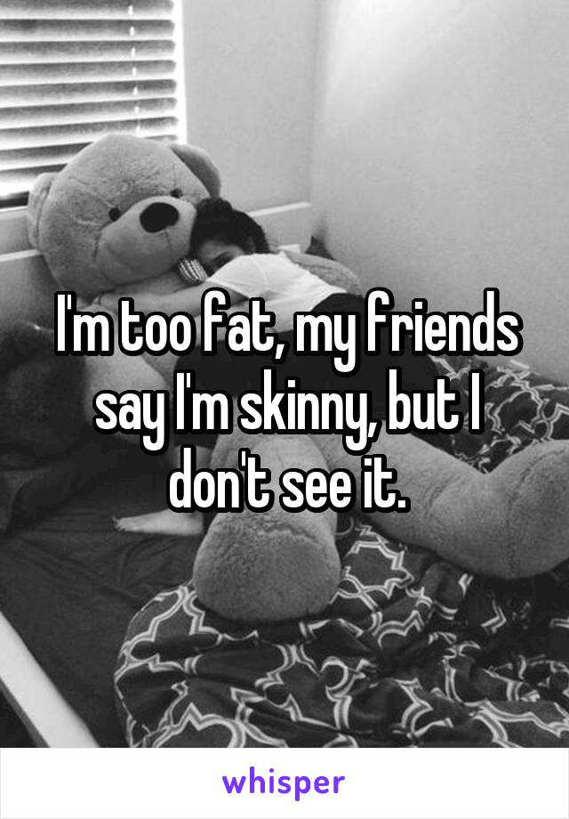 I'm too fat, my friends say I'm skinny, but I don't see it.