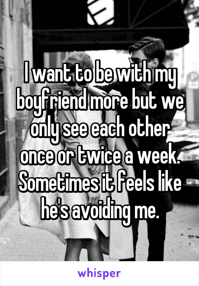 I want to be with my boyfriend more but we only see each other once or twice a week. Sometimes it feels like he's avoiding me.