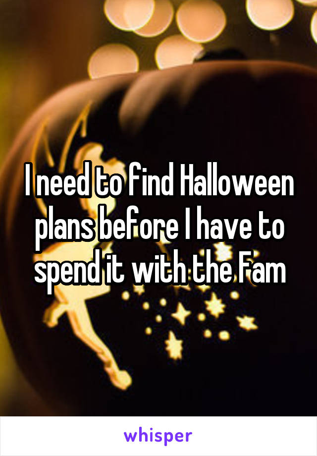 I need to find Halloween plans before I have to spend it with the Fam