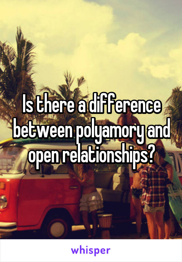 Is there a difference between polyamory and open relationships?