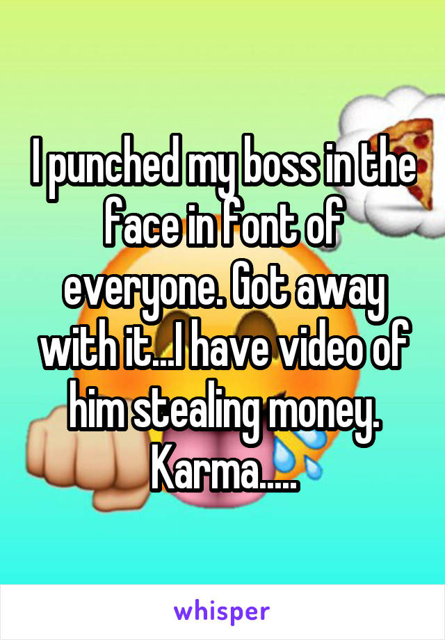 I punched my boss in the face in font of everyone. Got away with it...I have video of him stealing money. Karma.....