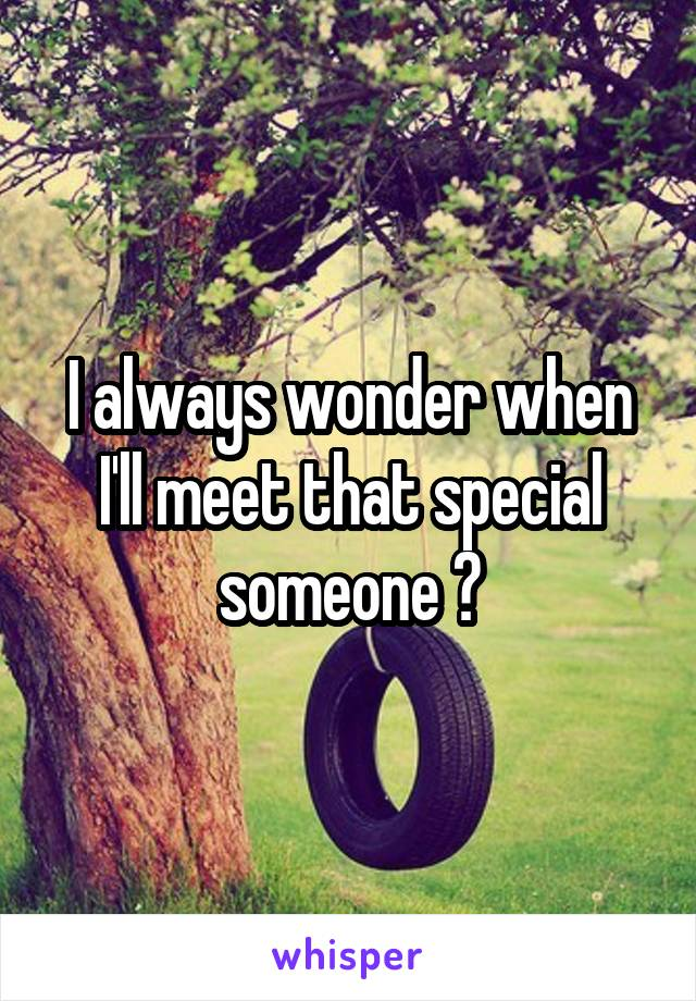 I always wonder when I'll meet that special someone ?