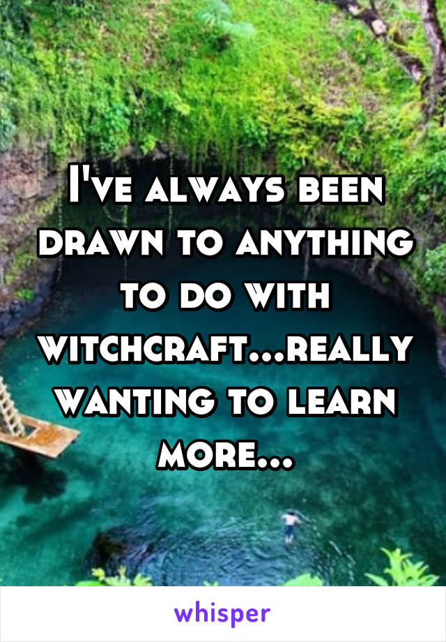 I've always been drawn to anything to do with witchcraft...really wanting to learn more...