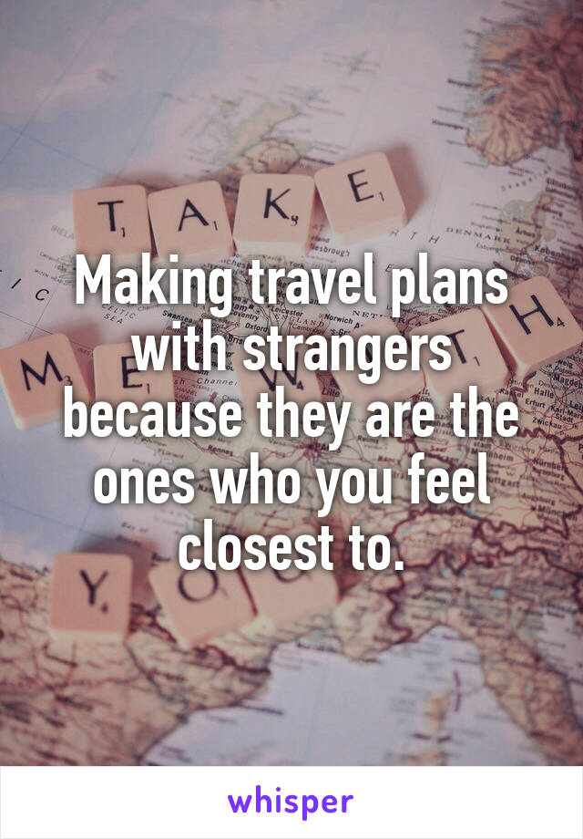 Making travel plans with strangers because they are the ones who you feel closest to.