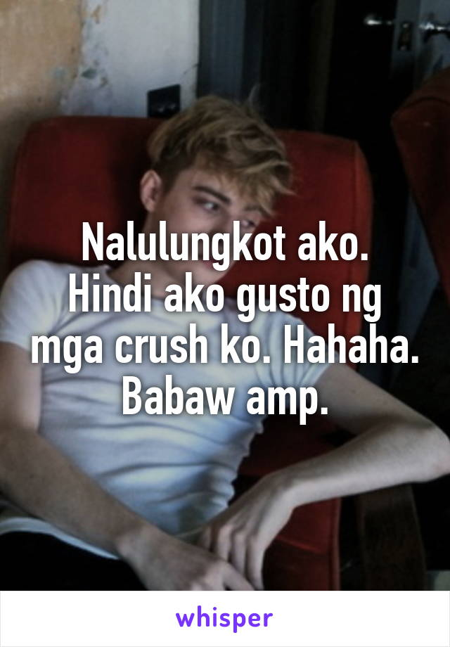 Nalulungkot ako. Hindi ako gusto ng mga crush ko. Hahaha. Babaw amp.