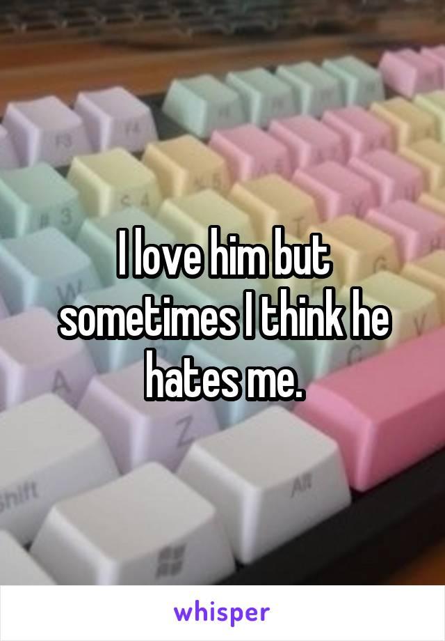 I love him but sometimes I think he hates me.