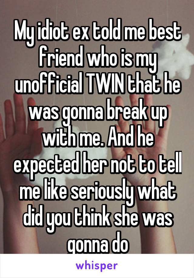 My idiot ex told me best friend who is my unofficial TWIN that he was gonna break up with me. And he expected her not to tell me like seriously what did you think she was gonna do