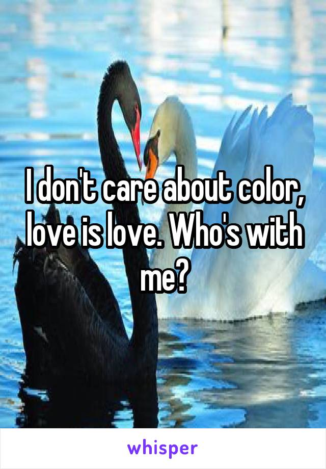I don't care about color, love is love. Who's with me?