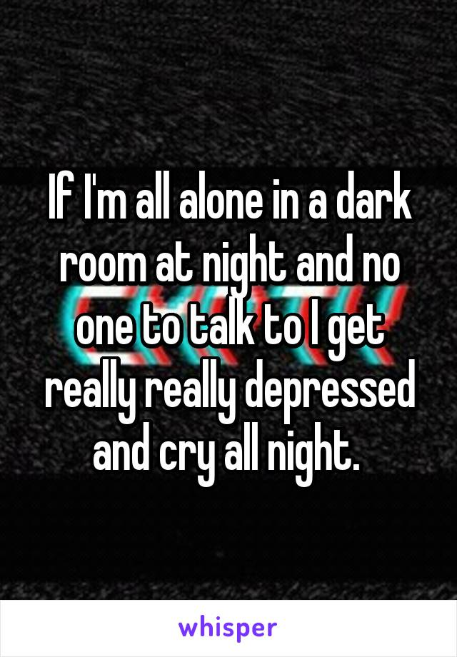 If I'm all alone in a dark room at night and no one to talk to I get really really depressed and cry all night.