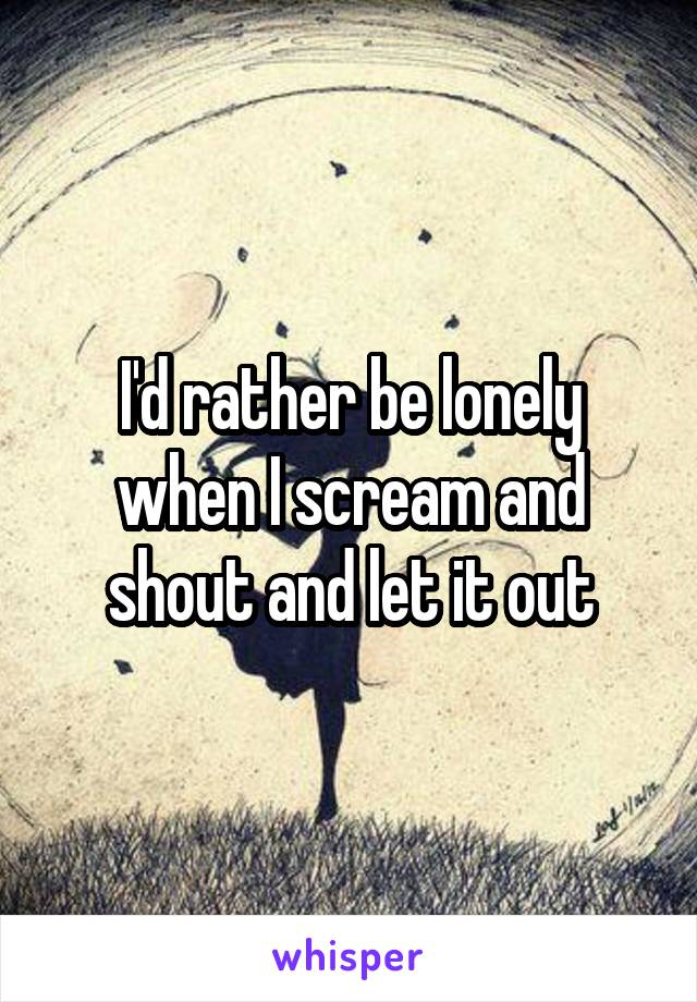 I'd rather be lonely when I scream and shout and let it out