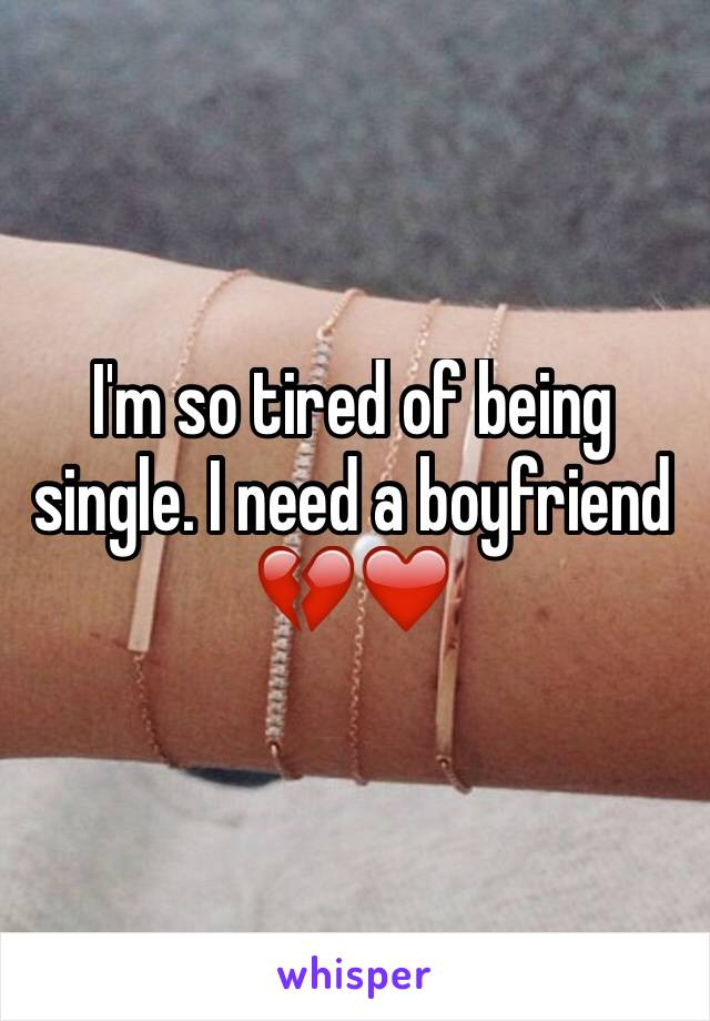 I'm so tired of being single. I need a boyfriend 💔❤️