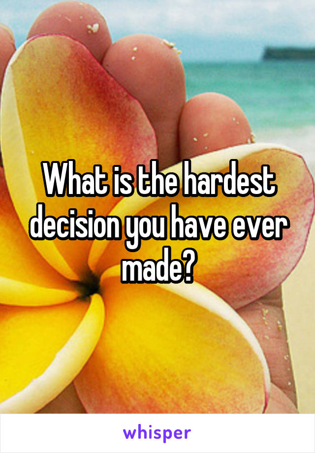 What is the hardest decision you have ever made?