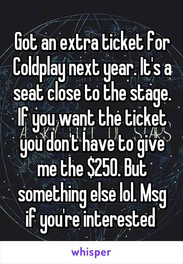 Got an extra ticket for Coldplay next year. It's a seat close to the stage. If you want the ticket you don't have to give me the $250. But something else lol. Msg if you're interested